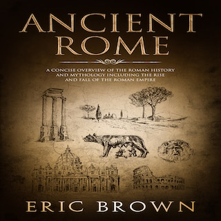 Ancient Rome: A Concise Overview of the Roman History and Mythology Including the Rise and Fall of the Roman Empire