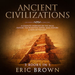 Ancient Civilizations: A Complete Overview on the Incas History, the Byzantine Empire, Maya History & Maya Mythology