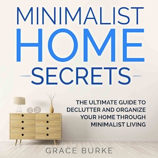 Minimalist Home Secrets: The Ultimate Guide to Declutter and Organize Your Home Through Minimalist Living