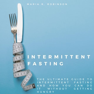 Intermittent Fasting: The ultimate guide to intermittent fasting and how you can do it without getting hungry