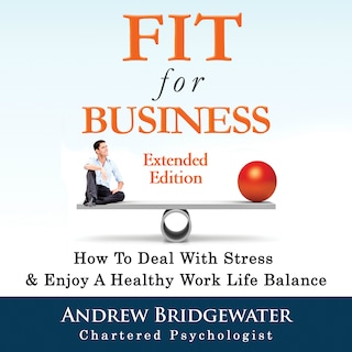 Fit for Business - Extended Edition: How to deal with stress & enjoy a healthy work life balance