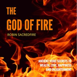 The God of Fire: Ancient Vedic Secrets to Wealth, Love, Happiness and Enlightenment