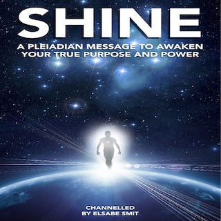 Shine: A Pleiadian Message to Awaken Your True Purpose and Powe