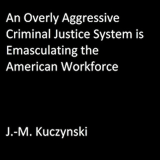 An Overly Aggressive Criminal Justice System is Emasculating the American Workforce