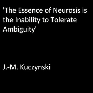 'The Essence of Neurosis is the Inability to Tolerate Ambiguity'