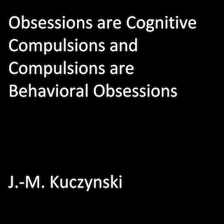Obsessions are Cognitive Compulsions and Compulsions are Behavioral Obsessions