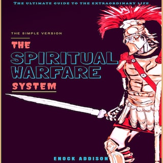 The Spiritual Warfare System: The Ultimate Guide to the Extraordinary Life, The Simple Version