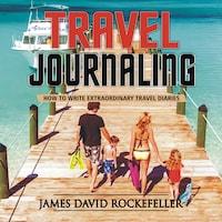 Travel Journaling: How to Write Extraordinary Travel Diaries
