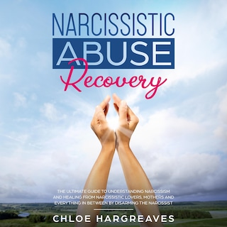Narcissistic Abuse Recovery: The Ultimate Guide to understanding Narcissism and Healing From Narcissistic Lovers, Mothers and everything in between by Disarming the Narcissist
