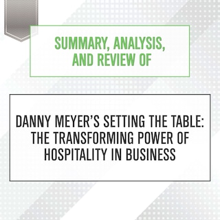 Summary, Analysis, and Review of Danny Meyer's Setting the Table: The Tr...
