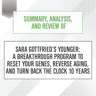 Summary, Analysis, and Review of Sara Gottfried's Younger: A Breakthrough Program to Reset Your Genes, Reverse Aging, and Turn Back the Clock 10 Years