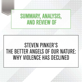 Summary, Analysis, and Review of Steven Pinker's The Better Angels of Our Nature: Why Violence Has Declined