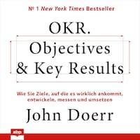 OKR. Objectives & Key Results. Wie Sie Ziele, auf die es wirklich ankommt, entwickeln, messen und umsetzen