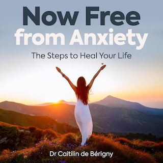 Now Free from Anxiety the Steps to Heal Your Life