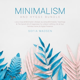 Minimalism & Hygge Bundle: Live a Cozy & Minimalist Lifestyle, by Using Minimalistic Teachings & The Danish Art of Happiness For a More Fulfilling Life, & Your Families Home, & Digital Presence