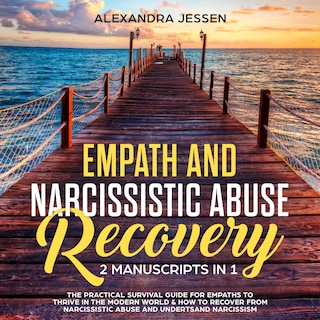 Empath and Narcissistic Abuse Recovery (2 Manuscripts in 1) : The Practical Survival Guide for Empaths to Thrive in the Modern World & How to Recover from Narcissistic Abuse and Understand Narcissism