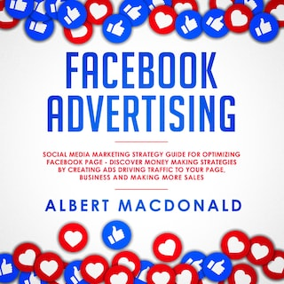Facebook Advertising: Social Media Marketing Strategy Guide for Optimizing Facebook Page - Discover Money Making Strategies by Creating Ads Driving Traffic To Your Page, Business and Making More Sales