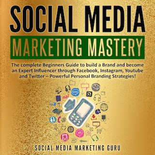 Social Media Marketing Mastery: The complete Beginners Guide to build a Brand and become an Expert Influencer through Facebook, Instagram, Youtube and Twitter – Powerful Personal Branding Strategies!
