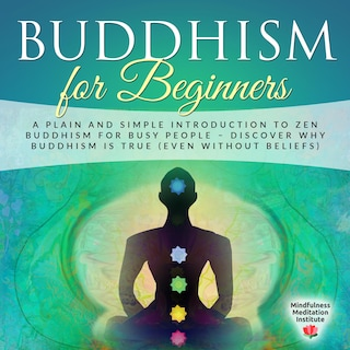 Buddhism for Beginners: A plain and simple Introduction to Zen Buddhism for busy People – discover why Buddhism is true (even without Beliefs) (Guided Meditations and Mindfulness)
