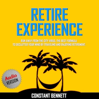Retire Experience:  Run Away From the City Virus. The Best Formula to Declutter your Mind by traveling and Enjoying Retirement.