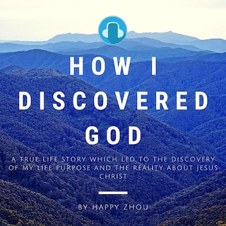 How I Discovered God-A True Life Story which led to the discovery of my Life Purpose & the reality about Jesus Christ