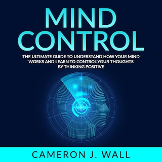 Mind Control: The Ultimate Guide To Understand How Your Mind Works And Learn to Control Your Thoughts by Thinking Positive