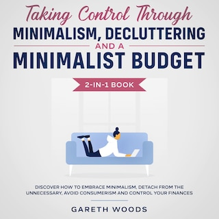 Taking Control Through Minimalism, Decluttering and a Minimalist Budget 2-in-1 Book Discover how to Embrace Minimalism, Detach from the Unnecessary, Avoid Consumerism and Control Your Finances