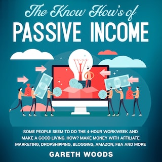 The Know How's of Passive Income Some People Seem to do The 4-Hour Workweek and Make a Good Living. How? Make Money With Affiliate Marketing, Dropshipping, Blogging, Amazon, FBA and More