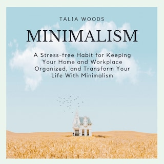 Minimalism: A Stress-free Habit For Keeping Your Home And Workplace Organized, And Transform Your Life With Minimalism