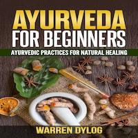AYURVEDA FOR BEGINNER'S, Ayurvedic practices for natural healing