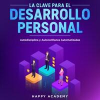 La Clave para el Desarrollo Personal. Autodisciplina y Autoconfianza Automatizadas