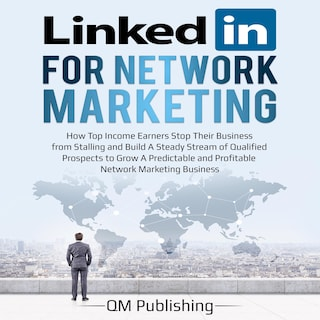 LinkedIn for Network Marketing: How Top Income Earners Stop Their Business from Stalling and Build A Steady Stream of Qualified Prospects to Grow A Predictable and Profitable Business