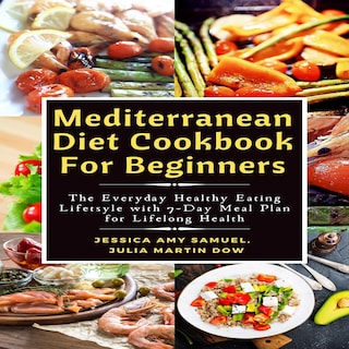 Mediterranean Diet Cookbook For Beginners: The Everyday Healthy Eating Lifetsyle with 7-Day Meal Plan for Lifelong Health