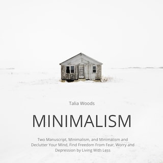 Minimalism: Two Manuscript, Minimalism, and Minimalism and Declutter Your Mind, Find Freedom From Fear, Worry and Depression by Living With Less