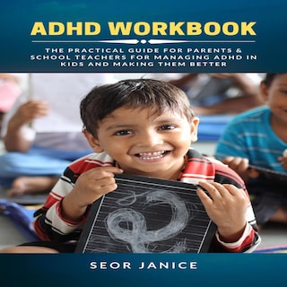 ADHD Workbook: The Practical Guide for Parents & School Teachers for Managing ADHD in Kids and Making them Better