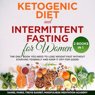 Ketogenic Diet and Intermittent Fasting for Women 2 Books in 1: The only Book you need to Lose Weight Fast without starving Yourself and keep it off for Good!