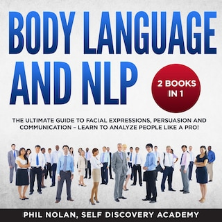 Body Language and NLP 2 Books in 1: The Ultimate Guide to Facial Expressions, Persuasion and Communication – Learn to analyze People like a Pro!