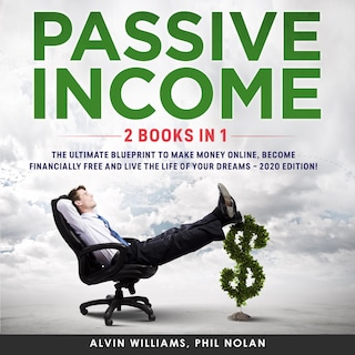 Passive Income 2 Books in 1: The Ultimate Blueprint to make Money Online, become Financially Free and live the Life of your Dreams – 2020 Edition!