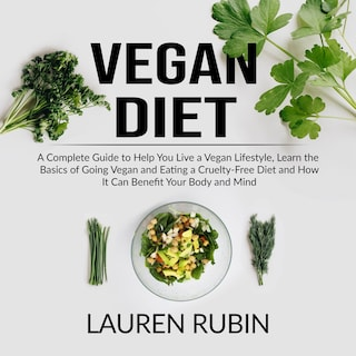 Vegan Diet: A Complete Guide to Help You Live a Vegan Lifestyle, Learn the Basics of Going Vegan and Eating a Cruelty-Free Diet and How It Can Benefit Your Body and Mind