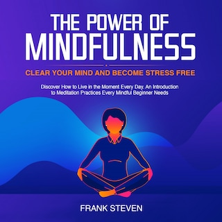 The Power of Mindfulness, clear your mind and become stress free. Discover how to live in the moment everyday. An introduction to meditation practices. Every mindful beginner needs