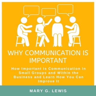 Why communication is important: How Important is Communication in Small Groups and Within the Business and Learn How You Can Improve It