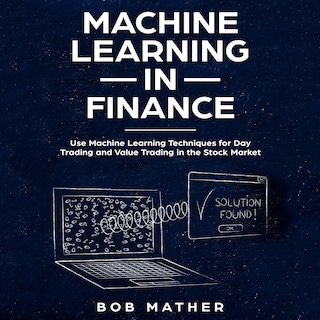 Machine Learning in Finance: Use Machine Learning Techniques for Day Trading and Value Trading in the Stock Market