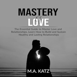 Mastery of Love: The Essential Guide to Master Love and Relationships, Learn How to Build and Sustain Healthy and Lasting Relationships