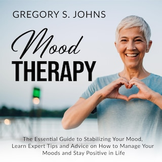 Mood Therapy: The Essential Guide to Stabilizing Your Mood, Learn Expert Tips and Advice on How to Manage Your Moods and Stay Positive in Life