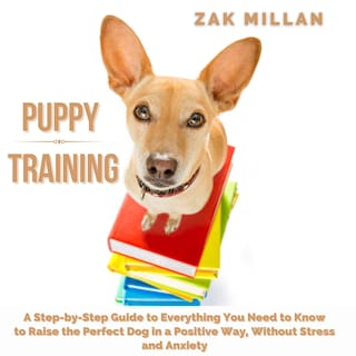 Puppy Training: A Step-by-Step Guide to Everything You Need to Know to Raise the Perfect Dog in a Positive Way, Without Stress and Anxiety