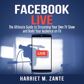 Facebook Live: The Ultimate Guide to Streaming Your Own TV Show and Build Your Audience on Fb