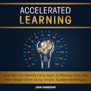 Accelerated Learning How You Can Identify Early Signs of Memory Loss and Then Repair Them Using Simple Techniques