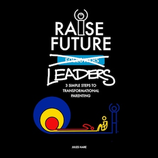 Raise Future Leaders - 3 Simple Steps to Transformational Parenting