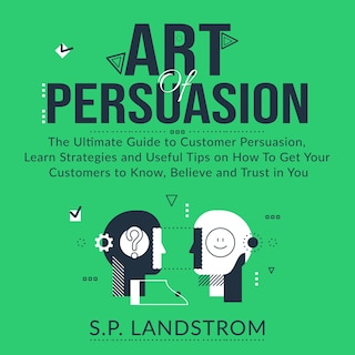 Art of Persuasion: The Ultimate Guide to Customer Persuasion, Learn Strategies and Useful Tips on How To Get Your Customers to Know, Believe and Trust in You