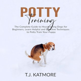 Potty Training: The Complete Guide to Houstraining Dogs for Beginners, Learn Helpful and Effective Techniques to Potty Train Your Puppy